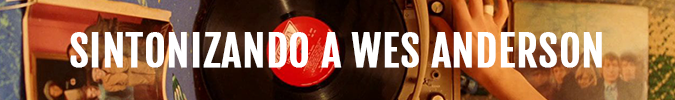 Sintonizando a Wes Anderson
